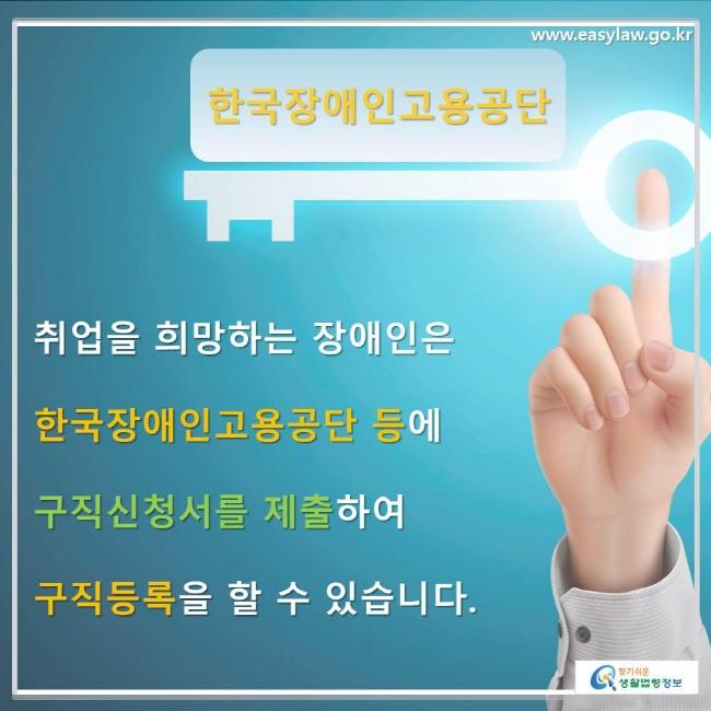 한국장애인고용공단 취업을 희망하는 장애인은 한국장애인고용공단 등에 구직신청서를 제출하여 구직등록을 할 수 있습니다.
